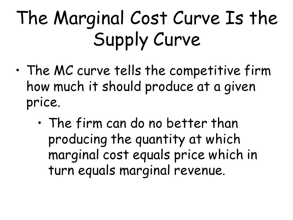 The Marginal Cost Curve Is the Supply Curve The MC curve tells the competitive firm how much it should produce at a given price. The firm can do no be