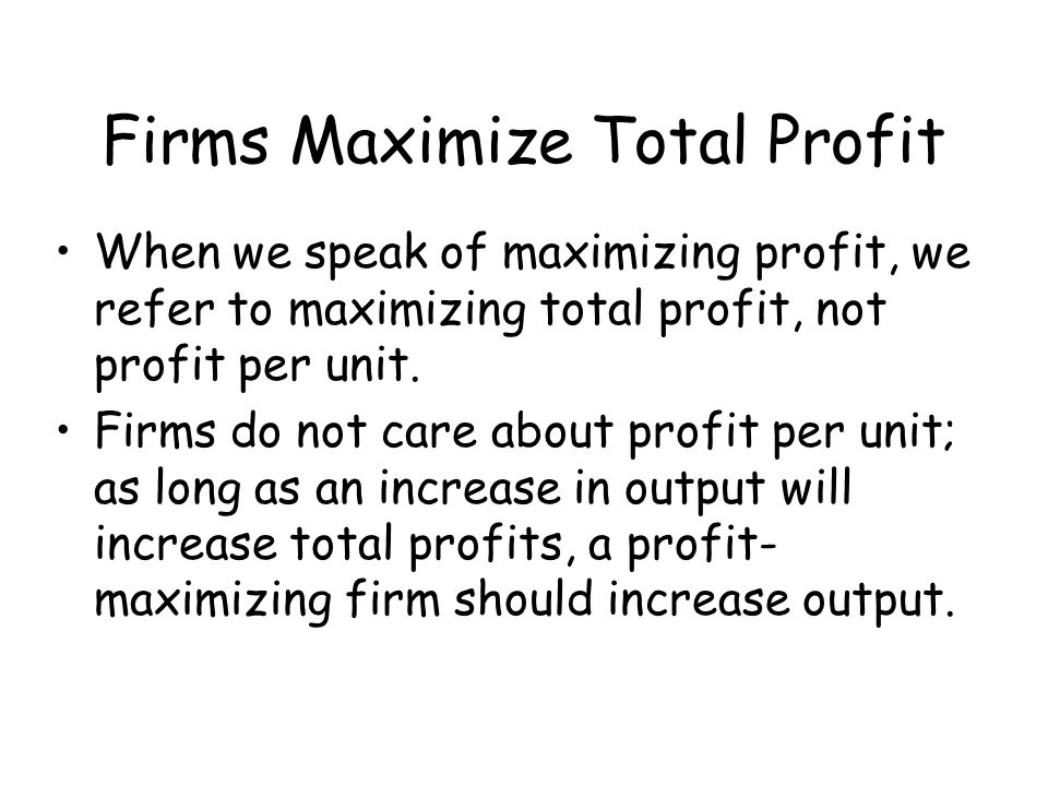 Firms Maximize Total Profit When we speak of maximizing profit, we refer to maximizing total profit, not profit per unit. Firms do not care about prof