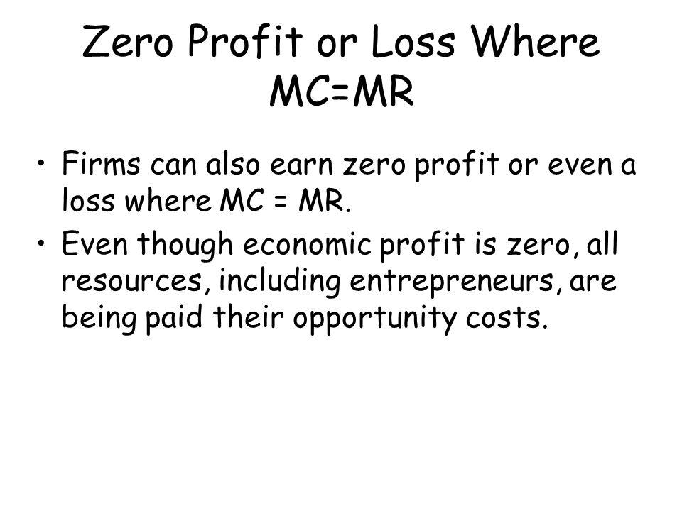 Zero Profit or Loss Where MC=MR Firms can also earn zero profit or even a loss where MC = MR. Even though economic profit is zero, all resources, incl