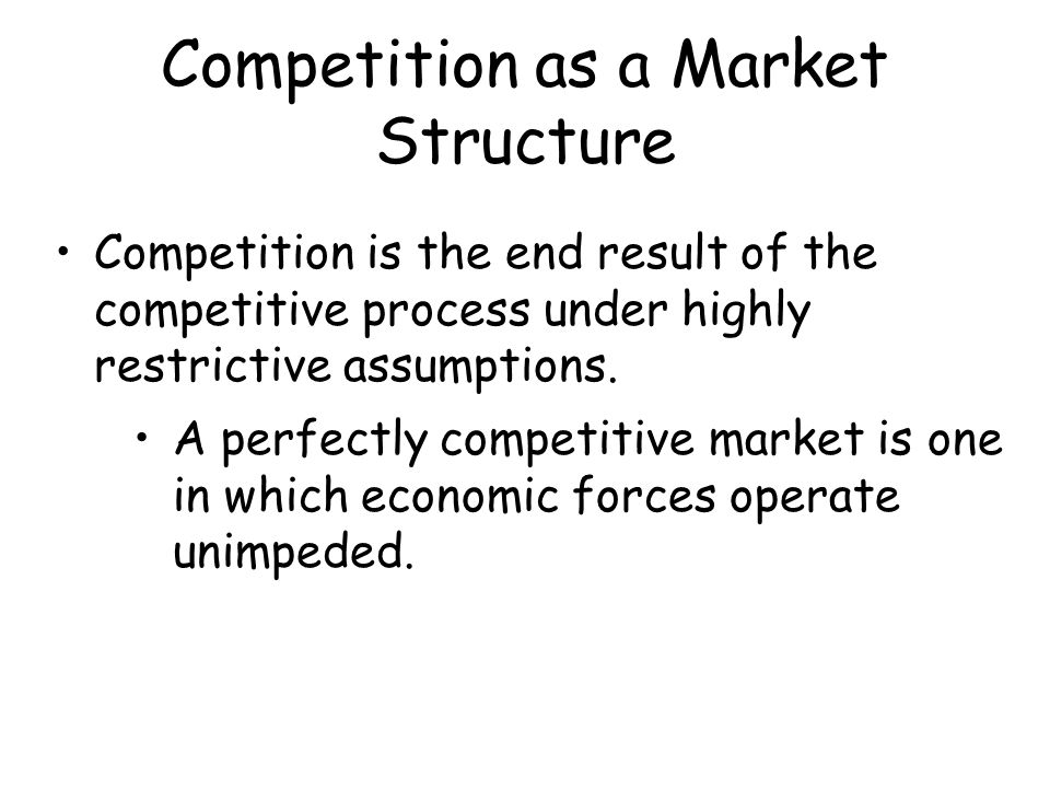 Competition as a Market Structure Competition is the end result of the competitive process under highly restrictive assumptions. A perfectly competiti