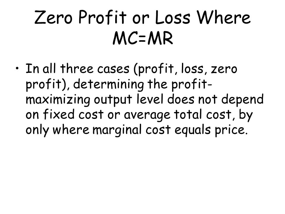 Zero Profit or Loss Where MC=MR In all three cases (profit, loss, zero profit), determining the profit- maximizing output level does not depend on fix