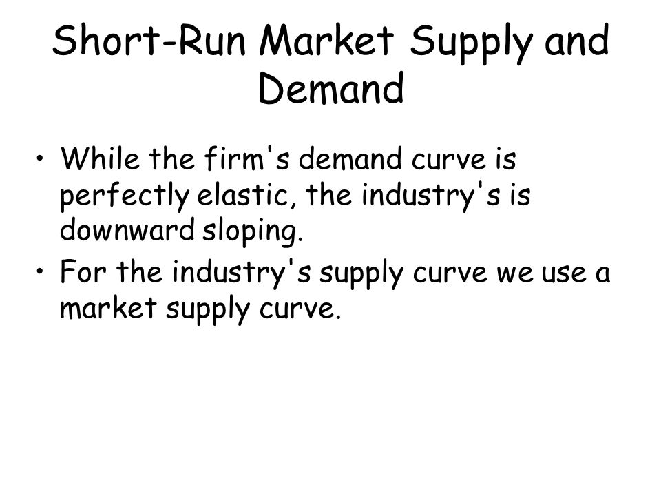 Short-Run Market Supply and Demand While the firm's demand curve is perfectly elastic, the industry's is downward sloping. For the industry's supply c