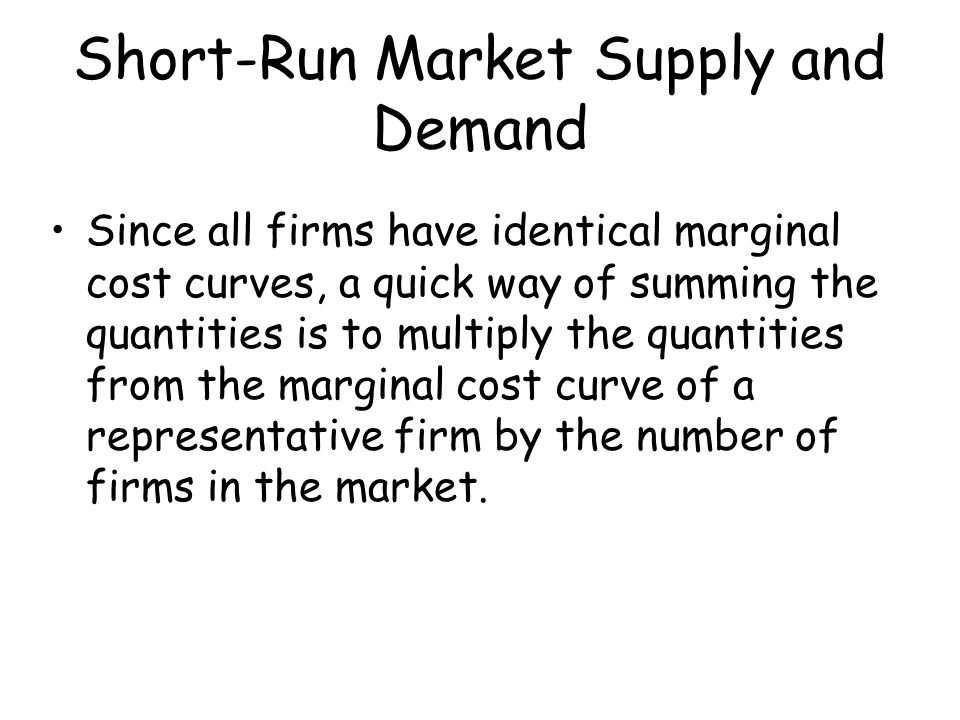 Short-Run Market Supply and Demand Since all firms have identical marginal cost curves, a quick way of summing the quantities is to multiply the quant