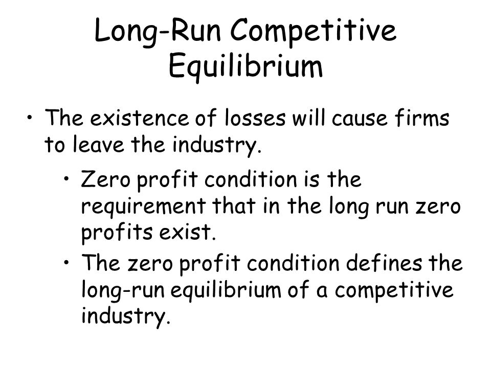 Long-Run Competitive Equilibrium The existence of losses will cause firms to leave the industry. Zero profit condition is the requirement that in the