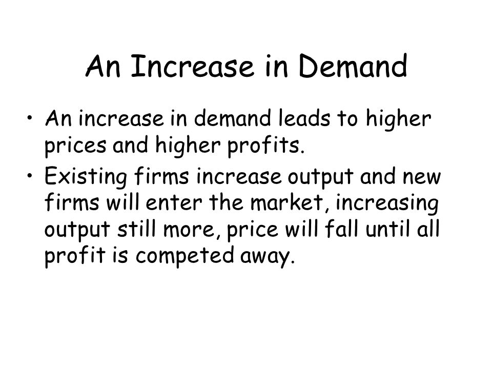 An Increase in Demand An increase in demand leads to higher prices and higher profits. Existing firms increase output and new firms will enter the mar