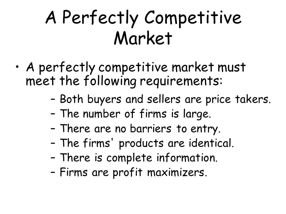A Perfectly Competitive Market A perfectly competitive market must meet the following requirements: –Both buyers and sellers are price takers. –The nu