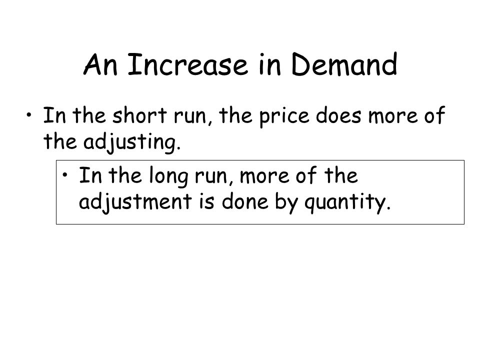 An Increase in Demand In the short run, the price does more of the adjusting. In the long run, more of the adjustment is done by quantity.