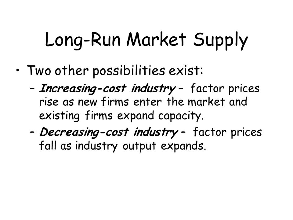 Long-Run Market Supply Two other possibilities exist: –Increasing-cost industry – factor prices rise as new firms enter the market and existing firms