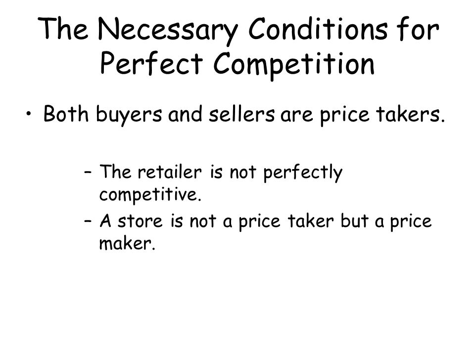 The Necessary Conditions for Perfect Competition Both buyers and sellers are price takers. –The retailer is not perfectly competitive. –A store is not