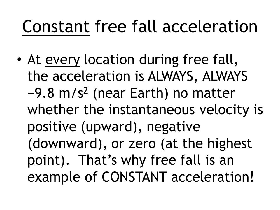 Constant free fall acceleration At every location during free fall, the acceleration is ALWAYS, ALWAYS −9.8 m/s 2 (near Earth) no matter whether the instantaneous velocity is positive (upward), negative (downward), or zero (at the highest point).