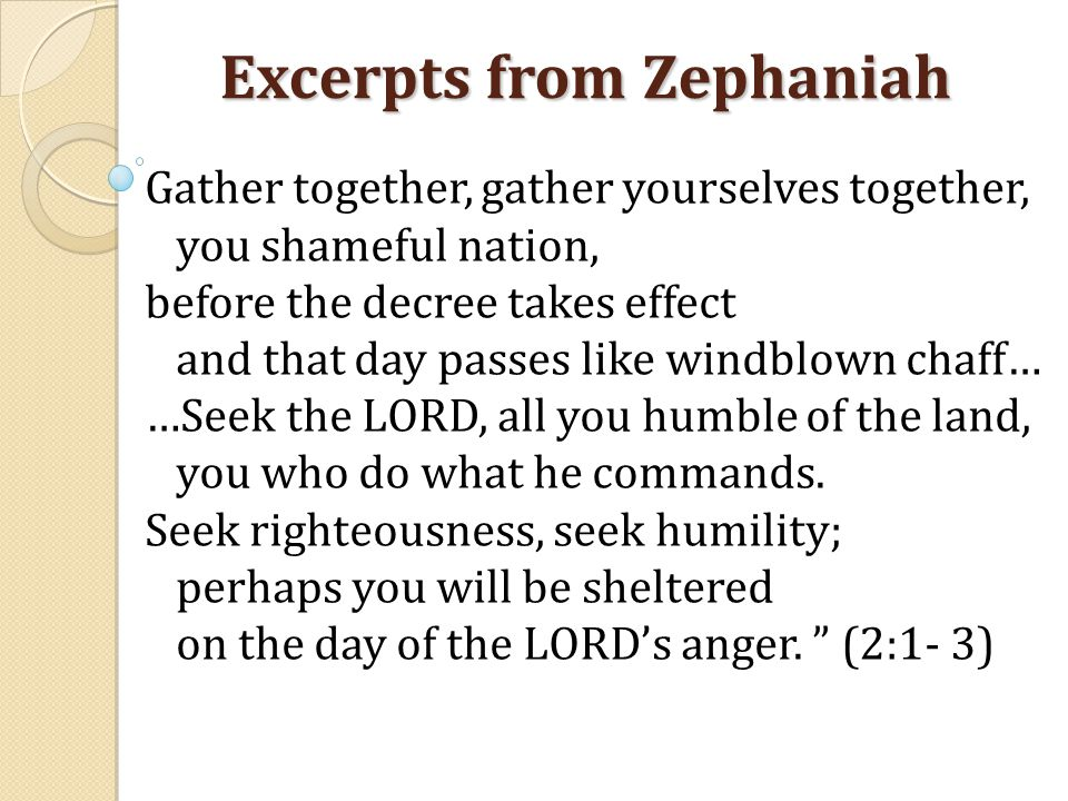 Excerpts from Zephaniah Gather together, gather yourselves together, you shameful nation, before the decree takes effect and that day passes like windblown chaff… …Seek the LORD, all you humble of the land, you who do what he commands.