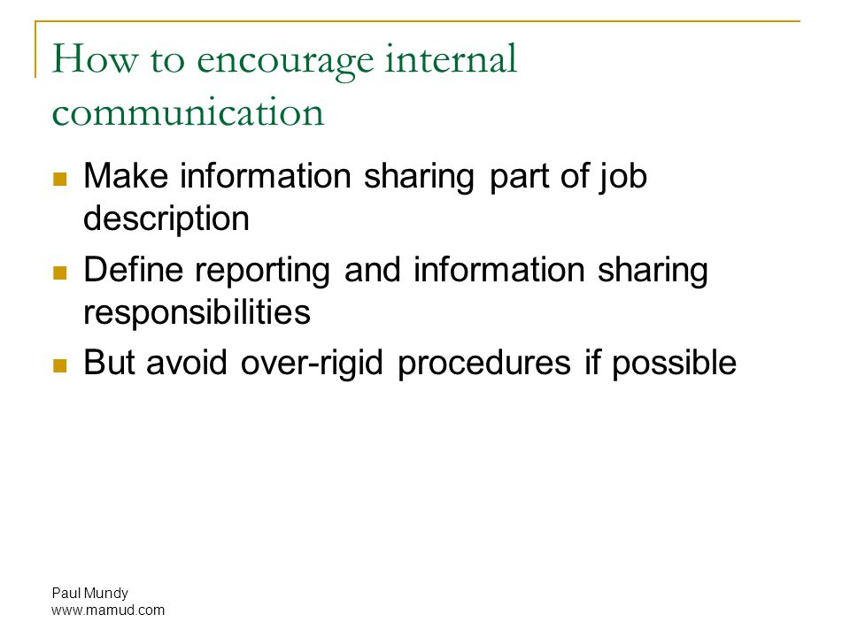 Paul Mundy www.mamud.com How to encourage internal communication Make information sharing part of job description Define reporting and information sharing responsibilities But avoid over-rigid procedures if possible