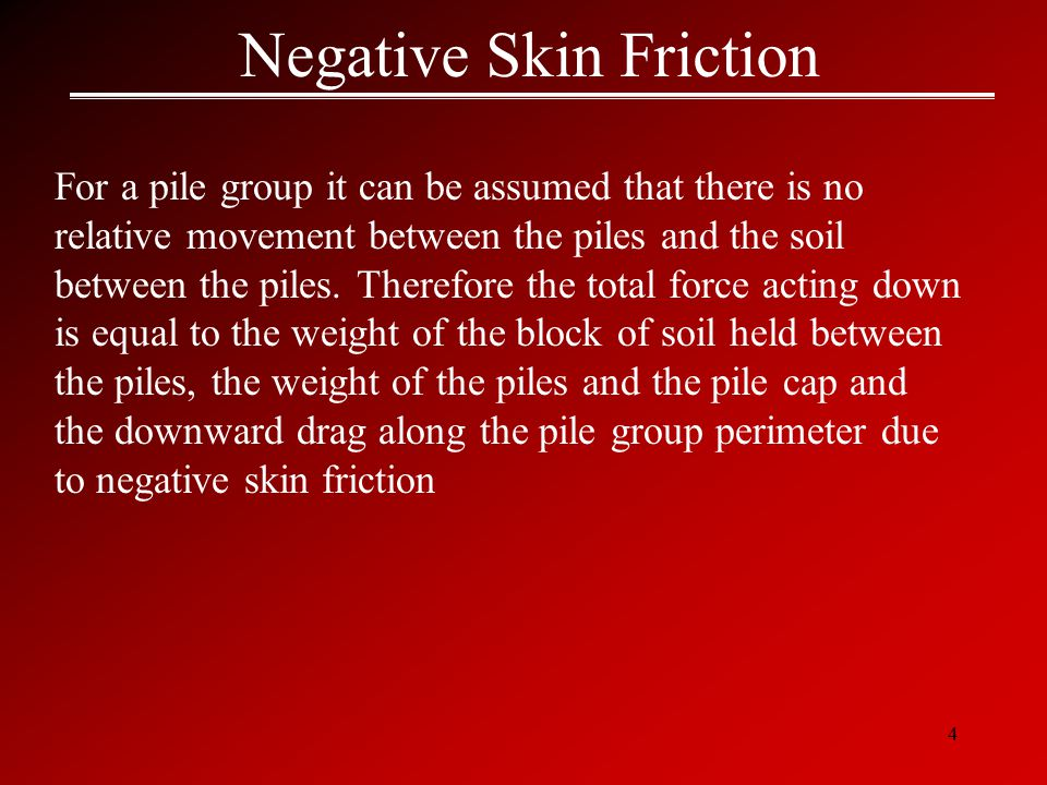 4 Negative Skin Friction For a pile group it can be assumed that there is no relative movement between the piles and the soil between the piles.