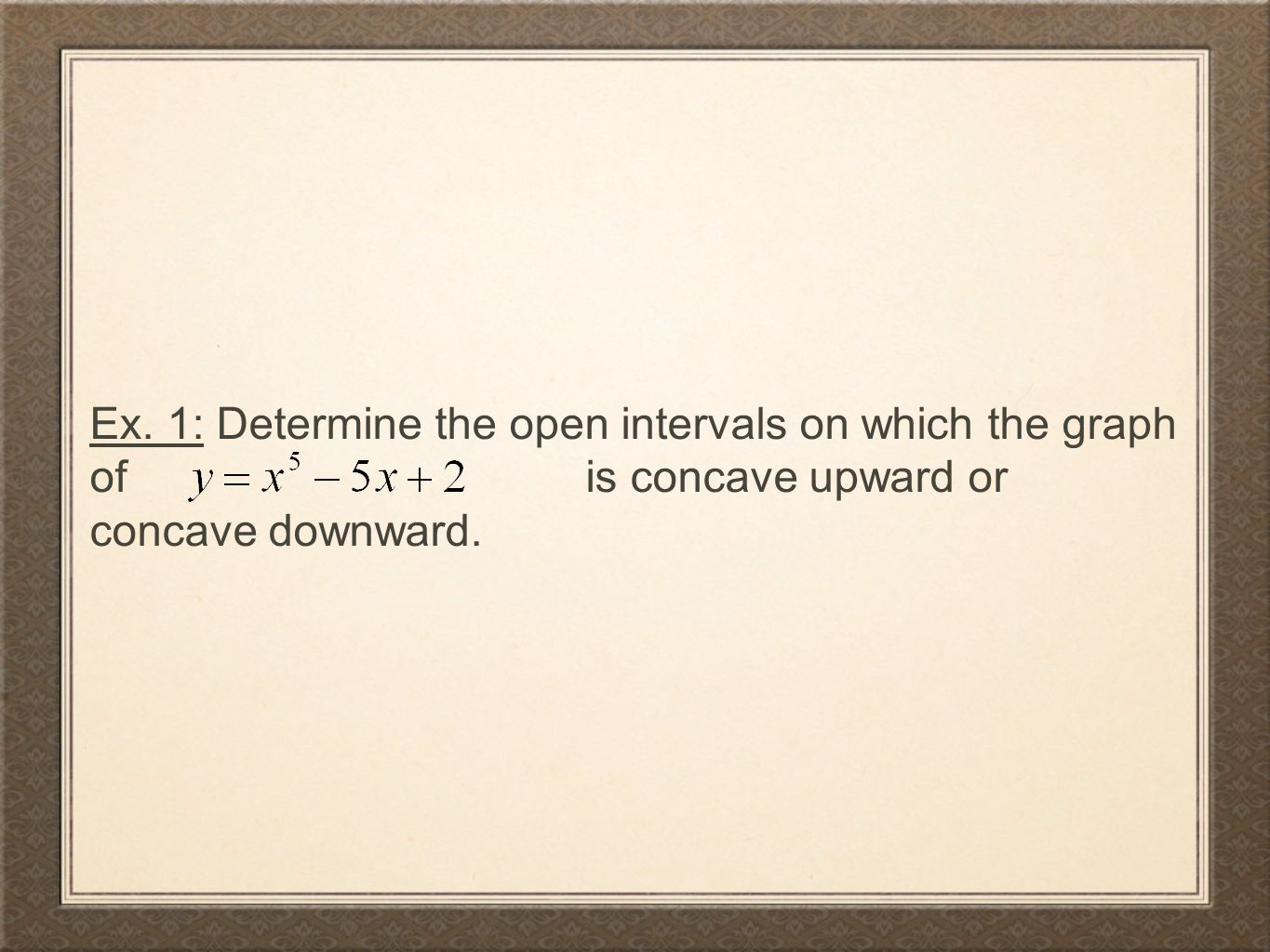 You Try: Determine the open intervals on which the graph of is concave upward or concave downward.