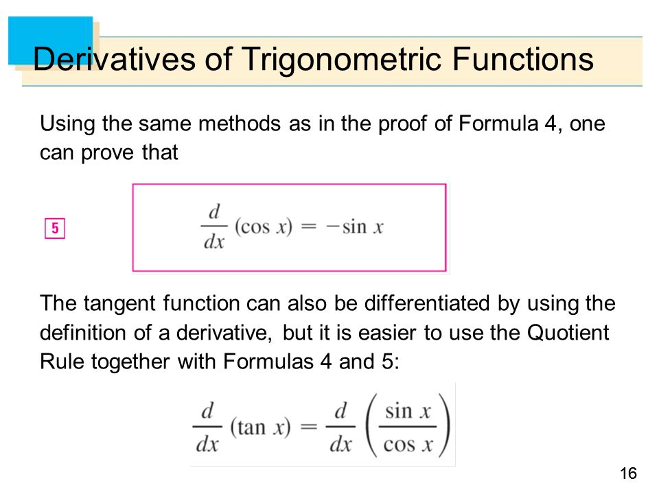 16 Derivatives of Trigonometric Functions Using the same methods as in the proof of Formula 4, one can prove that The tangent function can also be differentiated by using the definition of a derivative, but it is easier to use the Quotient Rule together with Formulas 4 and 5: