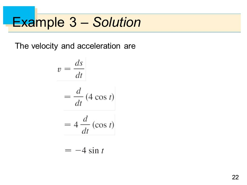 22 Example 3 – Solution The velocity and acceleration are