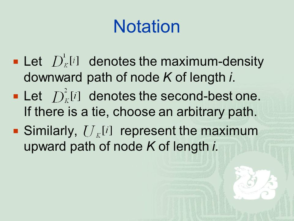 Notation  Let denotes the maximum-density downward path of node K of length i.  Let denotes the second-best one. If there is a tie, choose an arbitr