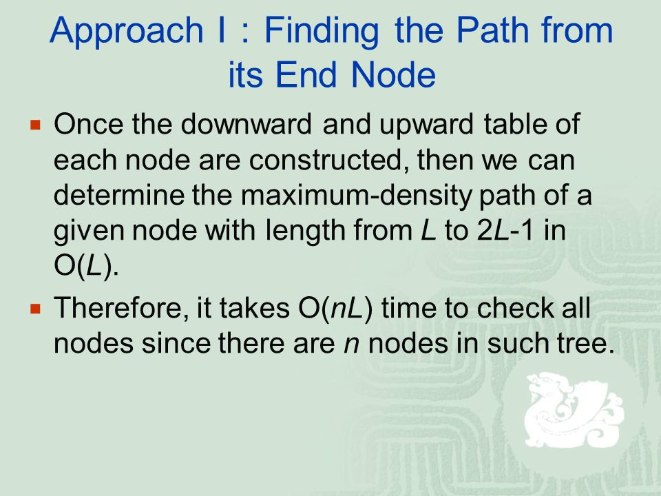 Approach I : Finding the Path from its End Node  Once the downward and upward table of each node are constructed, then we can determine the maximum-density path of a given node with length from L to 2L-1 in O(L).