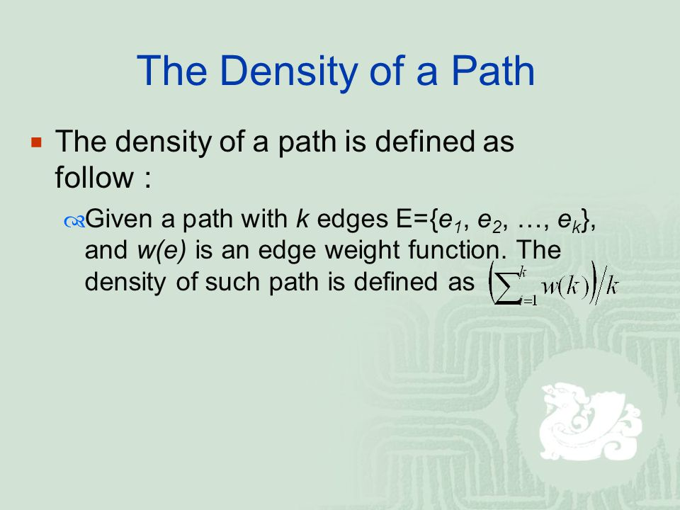 The Density of a Path  The density of a path is defined as follow :  Given a path with k edges E={e 1, e 2, …, e k }, and w(e) is an edge weight fun