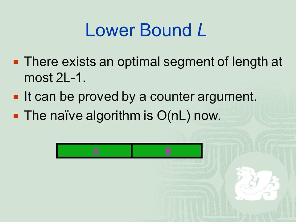 Lower Bound L  There exists an optimal segment of length at most 2L-1.  It can be proved by a counter argument.  The naïve algorithm is O(nL) now.