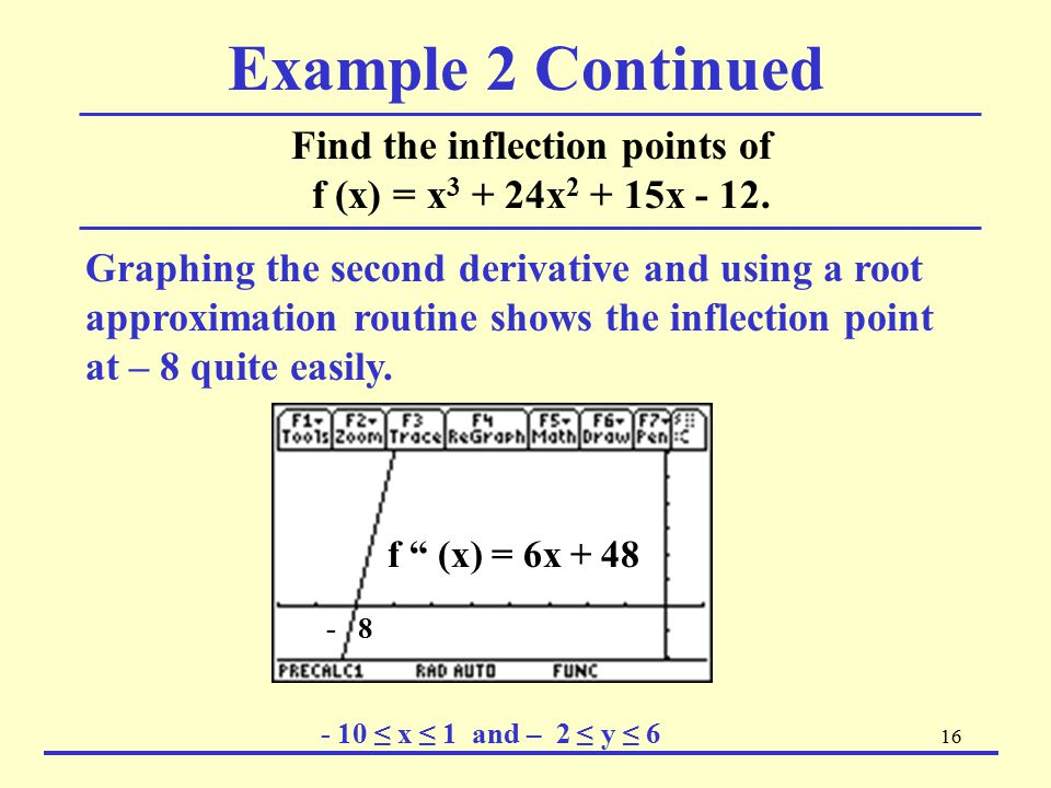 16 Example 2 Continued Find the inflection points of f (x) = x 3 + 24x 2 + 15x - 12. Graphing the second derivative and using a root approximation rou