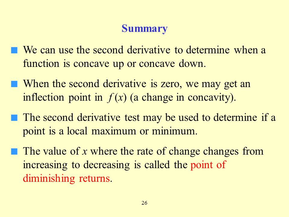 26 Summary ■ We can use the second derivative to determine when a function is concave up or concave down. ■ When the second derivative is zero, we may