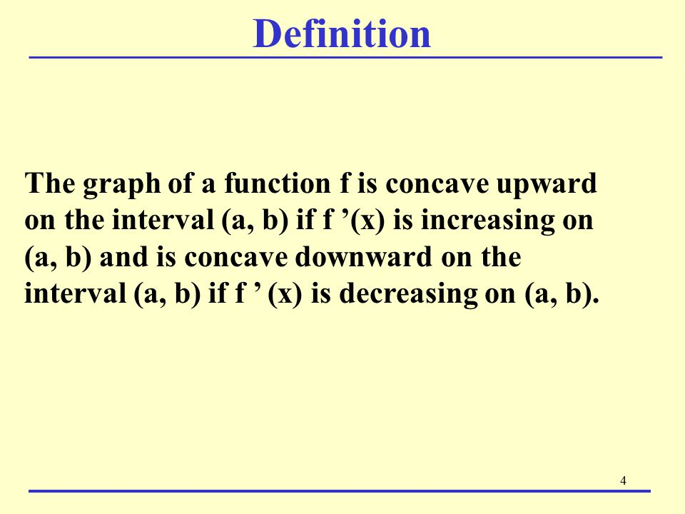 5 Definition Continued Geometrically, the graph is concave upward on (a, b) if it lies above its tangent line at (a, b), up downtangent and is concave downward at (a, b) if it lies below its tangent line at (a, b).