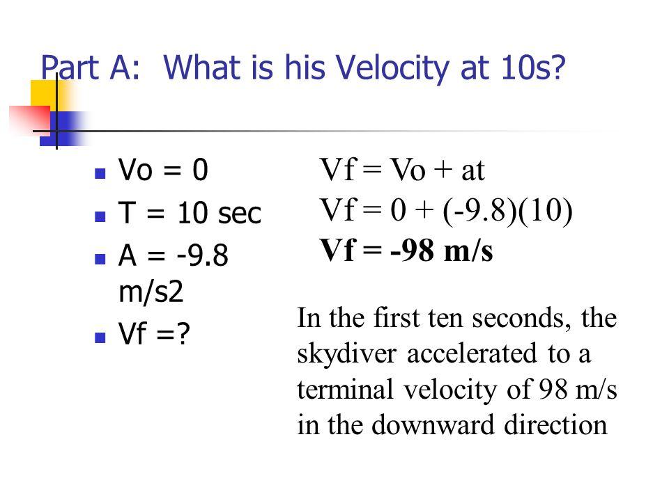 Part A: What is his Velocity at 10s? Vo = 0 T = 10 sec A = -9.8 m/s2 Vf =? Vf = Vo + at Vf = 0 + (-9.8)(10) Vf = -98 m/s In the first ten seconds, the