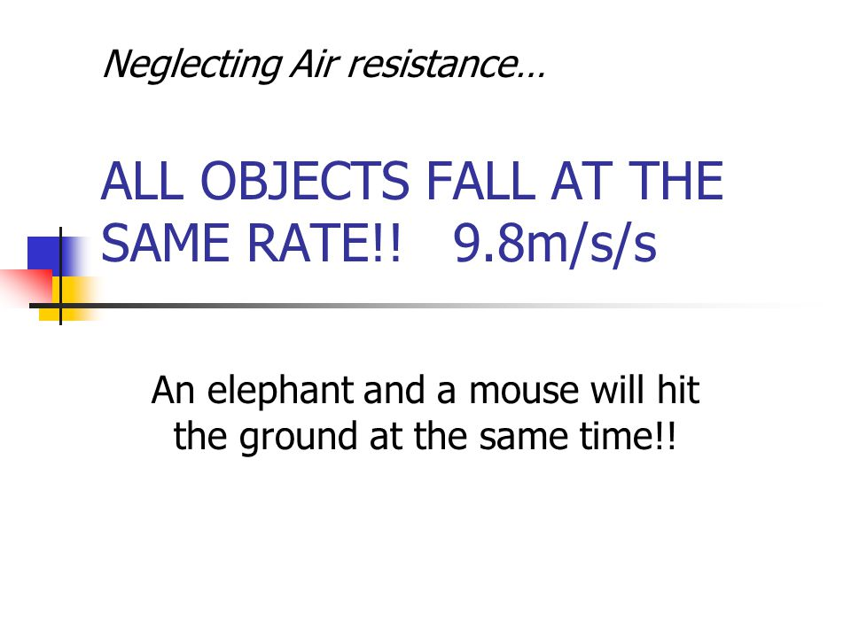 Neglecting Air resistance… ALL OBJECTS FALL AT THE SAME RATE!.
