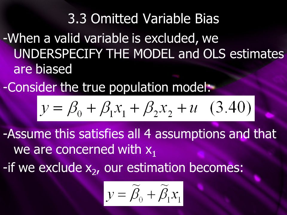 3.3 Omitted Variable Bias -When a valid variable is excluded, we UNDERSPECIFY THE MODEL and OLS estimates are biased -Consider the true population model: -Assume this satisfies all 4 assumptions and that we are concerned with x 1 -if we exclude x 2, our estimation becomes: