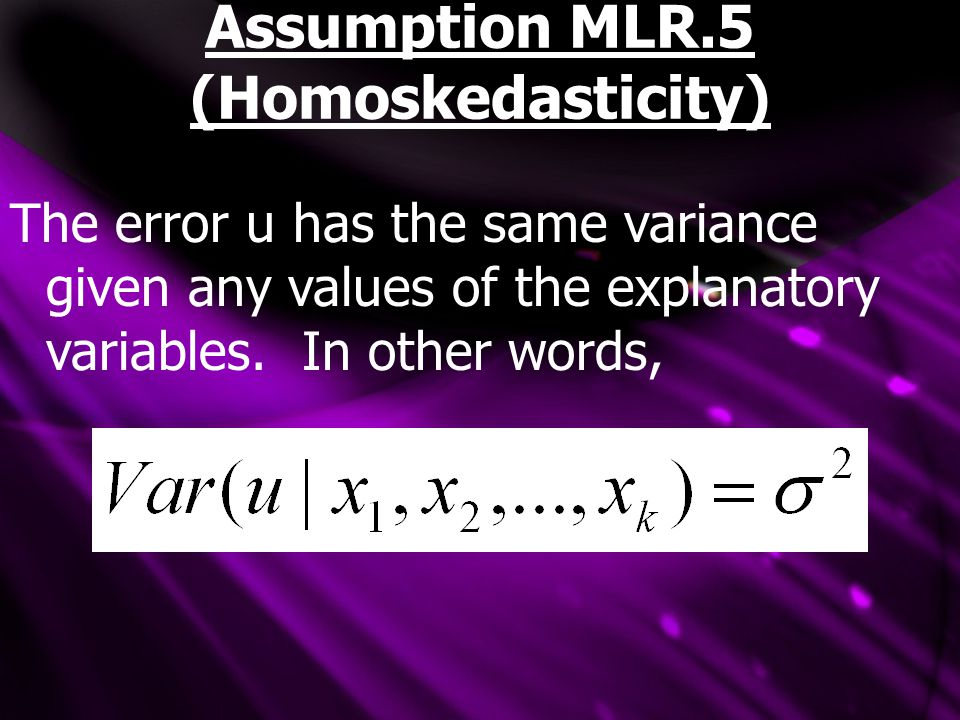 Assumption MLR.5 (Homoskedasticity) The error u has the same variance given any values of the explanatory variables. In other words,