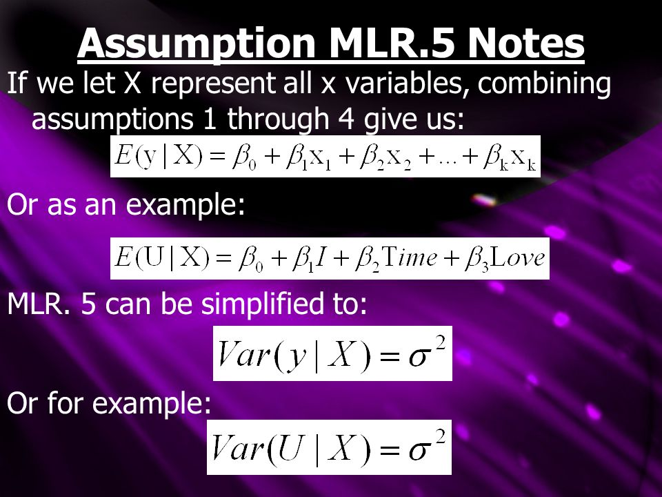 Assumption MLR.5 Notes If we let X represent all x variables, combining assumptions 1 through 4 give us: Or as an example: MLR. 5 can be simplified to