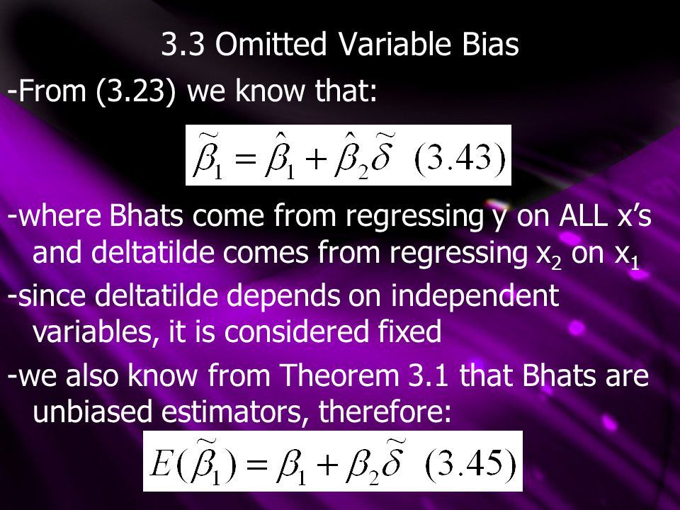 3.3 Omitted Variable Bias -From (3.23) we know that: -where Bhats come from regressing y on ALL x's and deltatilde comes from regressing x 2 on x 1 -s