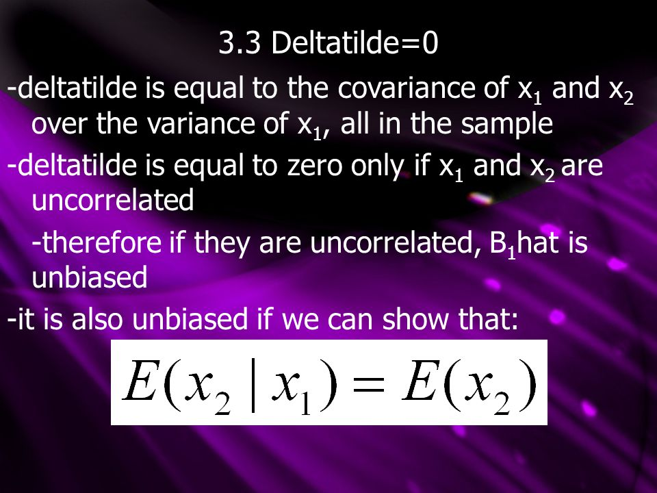 3.3 Deltatilde=0 -deltatilde is equal to the covariance of x 1 and x 2 over the variance of x 1, all in the sample -deltatilde is equal to zero only if x 1 and x 2 are uncorrelated -therefore if they are uncorrelated, B 1 hat is unbiased -it is also unbiased if we can show that: