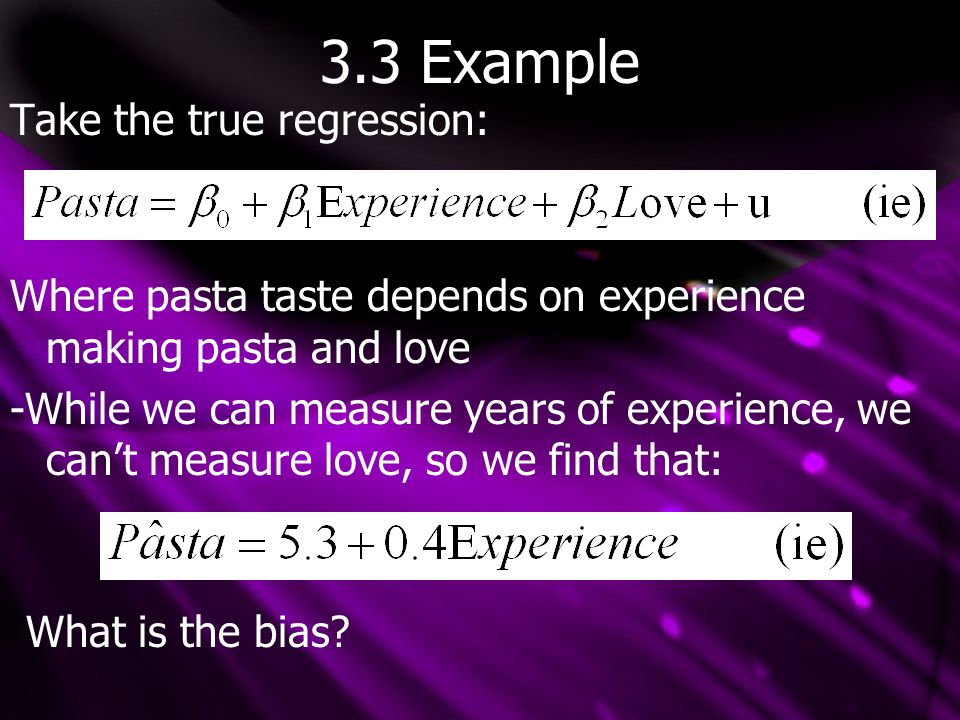 3.3 Example Take the true regression: Where pasta taste depends on experience making pasta and love -While we can measure years of experience, we can't measure love, so we find that: What is the bias