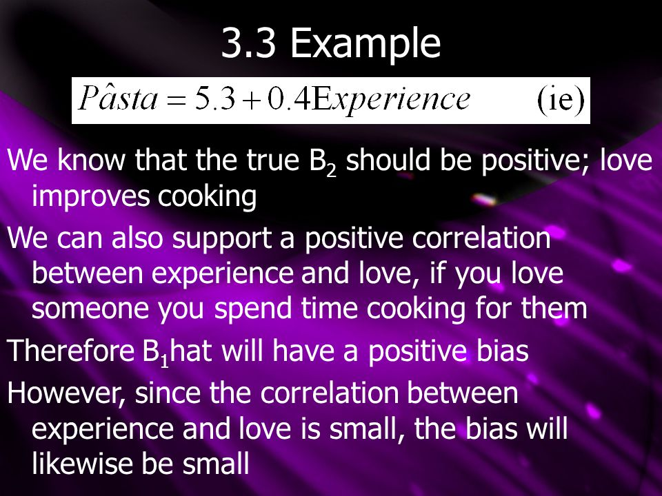 3.3 Bias Notes -It is important to realize that the direction of bias is ON AVERAGE -a positive bias on average may underestimate in a given sample If There is an UPWARD BIAS If There is a DOWNWARD BIAS And B 1 tilde is BIASED TOWARDS ZERO if it is closer to zero than B 1