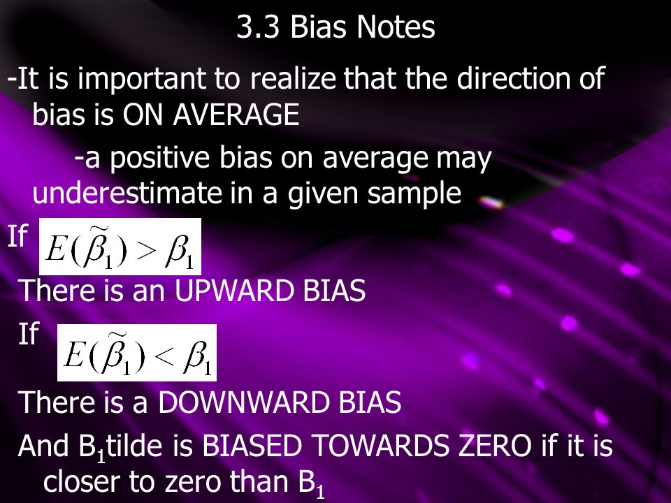 3.3 General Omitted Bias Deriving the direction of omitted variable bias with more independent variables is more difficult -Note that correlation between any explanatory variable and the error causes ALL OLS estimates to be biased.