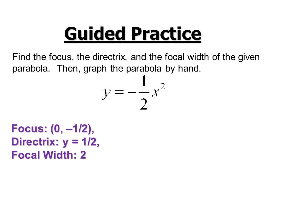 Guided Practice Find the focus, the directrix, and the focal width of the given parabola. Then, graph the parabola by hand. Focus: (0, –1/2), Directri