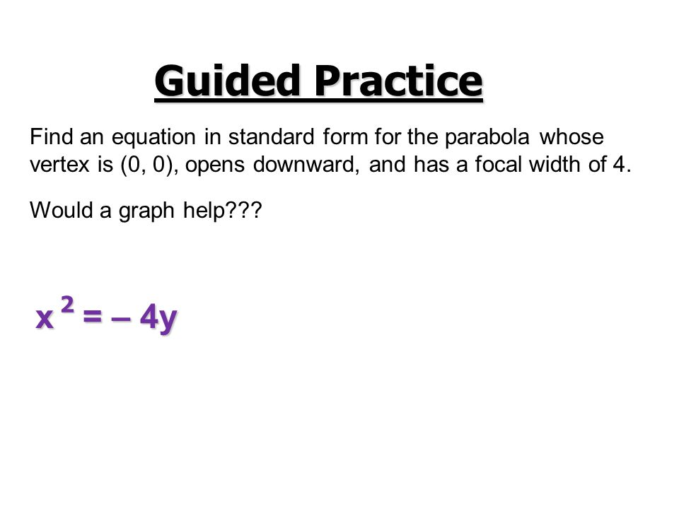 Guided Practice Find an equation in standard form for the parabola whose vertex is (0, 0), opens downward, and has a focal width of 4. x = – 4y Would