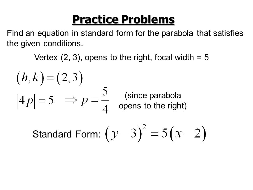 Practice Problems Find an equation in standard form for the parabola that satisfies the given conditions. Vertex (2, 3), opens to the right, focal wid