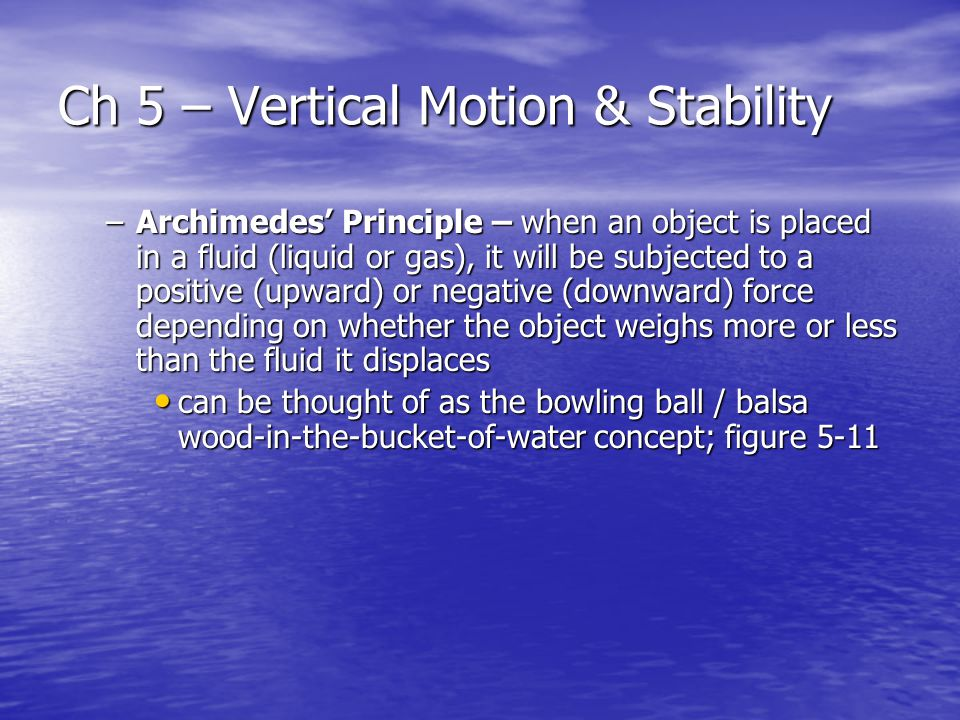 Ch 5 – Vertical Motion & Stability –Archimedes' Principle – when an object is placed in a fluid (liquid or gas), it will be subjected to a positive (upward) or negative (downward) force depending on whether the object weighs more or less than the fluid it displaces can be thought of as the bowling ball / balsa wood-in-the-bucket-of-water concept; figure 5-11 can be thought of as the bowling ball / balsa wood-in-the-bucket-of-water concept; figure 5-11