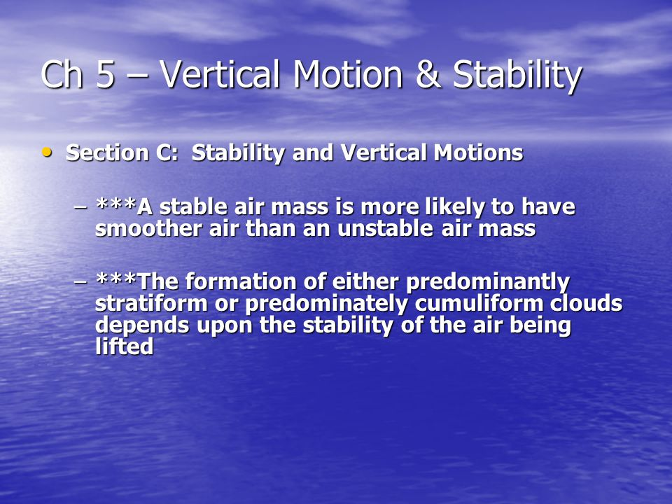 Ch 5 – Vertical Motion & Stability Section C: Stability and Vertical Motions Section C: Stability and Vertical Motions –***A stable air mass is more likely to have smoother air than an unstable air mass –***The formation of either predominantly stratiform or predominately cumuliform clouds depends upon the stability of the air being lifted