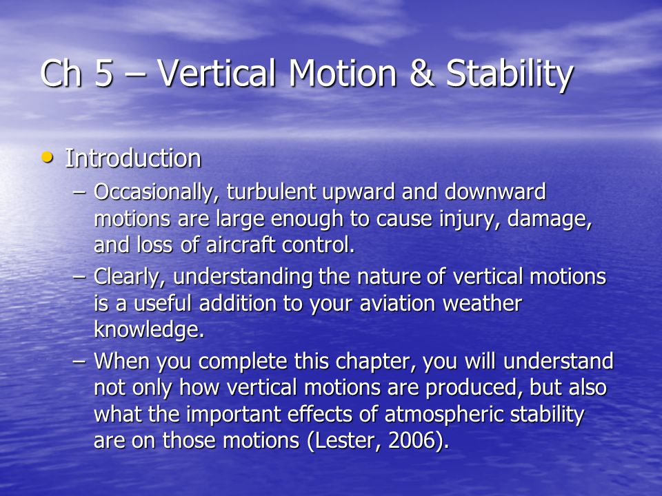 Ch 5 – Vertical Motion & Stability Introduction Introduction –Occasionally, turbulent upward and downward motions are large enough to cause injury, damage, and loss of aircraft control.