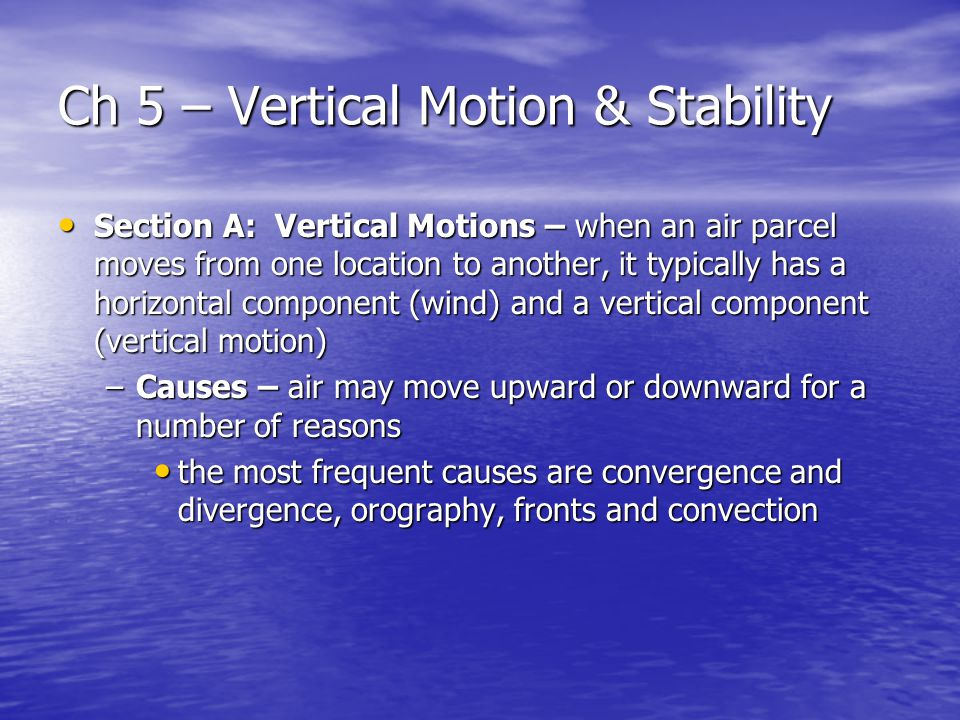 Ch 5 – Vertical Motion & Stability Section A: Vertical Motions – when an air parcel moves from one location to another, it typically has a horizontal component (wind) and a vertical component (vertical motion) Section A: Vertical Motions – when an air parcel moves from one location to another, it typically has a horizontal component (wind) and a vertical component (vertical motion) –Causes – air may move upward or downward for a number of reasons the most frequent causes are convergence and divergence, orography, fronts and convection the most frequent causes are convergence and divergence, orography, fronts and convection