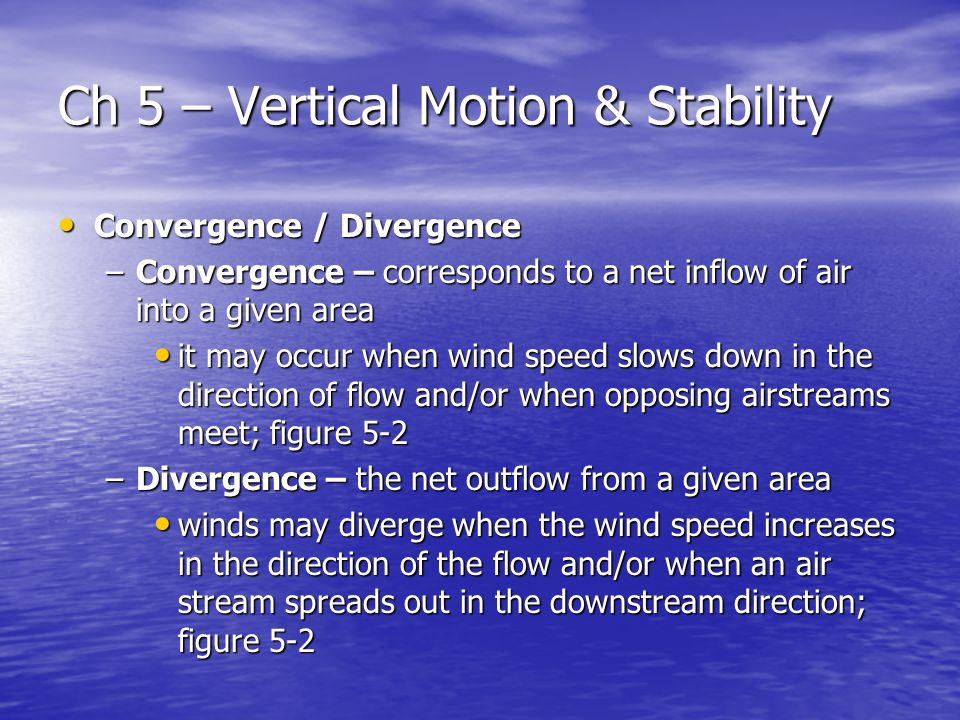 Ch 5 – Vertical Motion & Stability Convergence / Divergence Convergence / Divergence –Convergence – corresponds to a net inflow of air into a given area it may occur when wind speed slows down in the direction of flow and/or when opposing airstreams meet; figure 5-2 it may occur when wind speed slows down in the direction of flow and/or when opposing airstreams meet; figure 5-2 –Divergence – the net outflow from a given area winds may diverge when the wind speed increases in the direction of the flow and/or when an air stream spreads out in the downstream direction; figure 5-2 winds may diverge when the wind speed increases in the direction of the flow and/or when an air stream spreads out in the downstream direction; figure 5-2