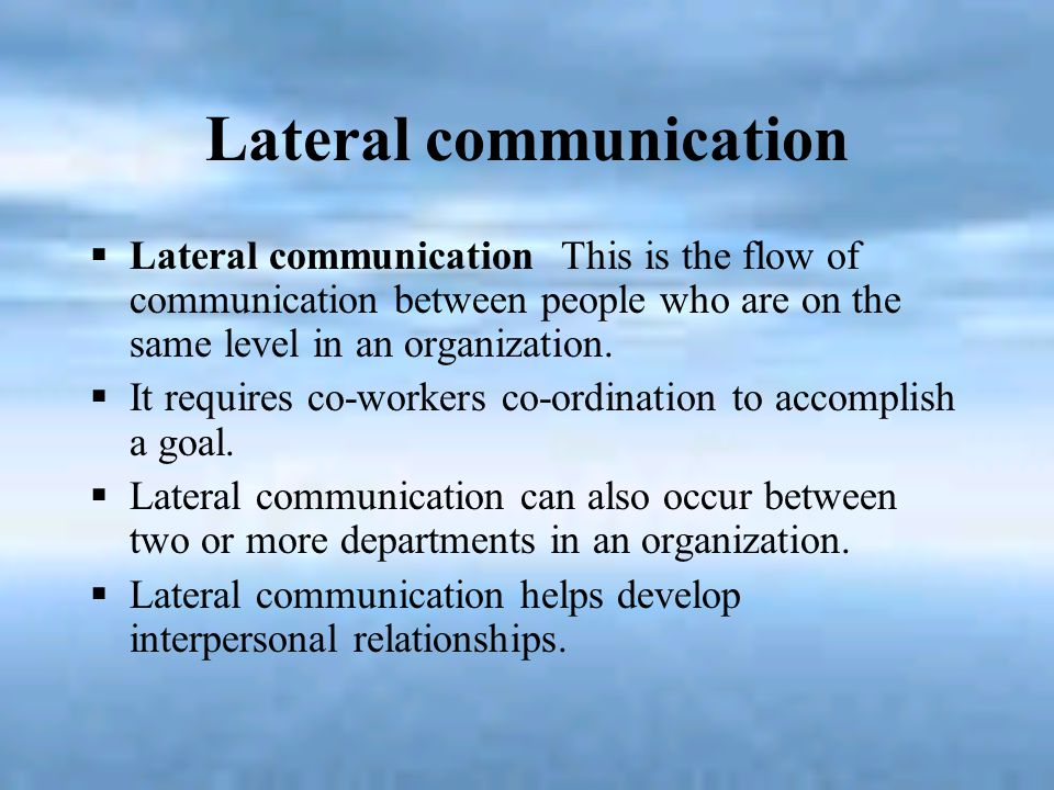Lateral communication  Lateral communication This is the flow of communication between people who are on the same level in an organization.  It requ