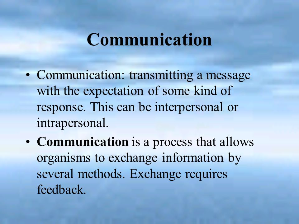 Communication Communication: transmitting a message with the expectation of some kind of response. This can be interpersonal or intrapersonal. Communi