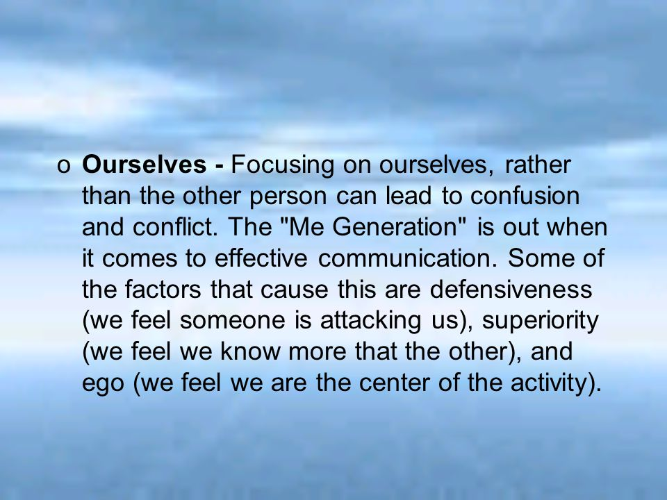 oOurselves - Focusing on ourselves, rather than the other person can lead to confusion and conflict. The