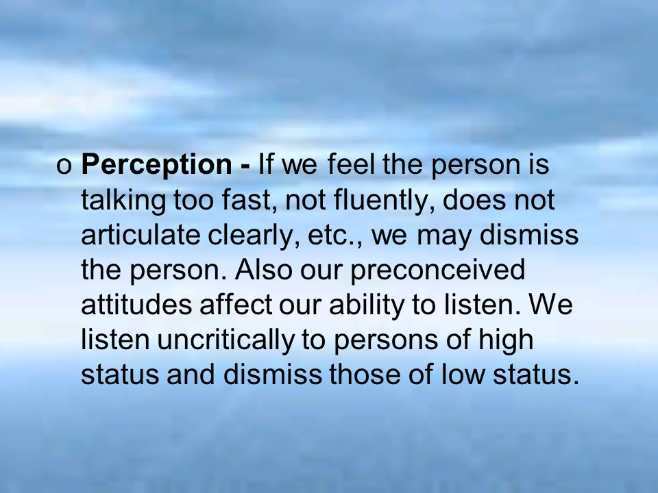 oPerception - If we feel the person is talking too fast, not fluently, does not articulate clearly, etc., we may dismiss the person. Also our preconce