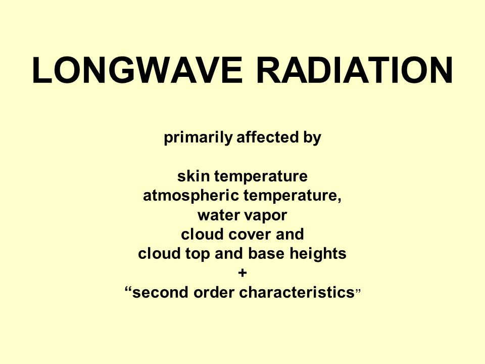 LONGWAVE RADIATION primarily affected by skin temperature atmospheric temperature, water vapor cloud cover and cloud top and base heights + second order characteristics
